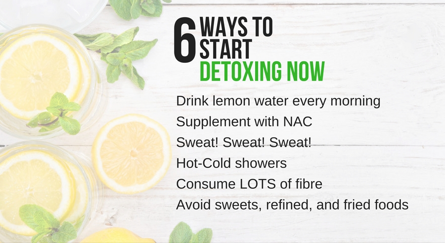 6 way to start detoxing now: drink lemon water, supplement with NAC, sweat, hot-cold showers, eat fibre, avoid sugary foods